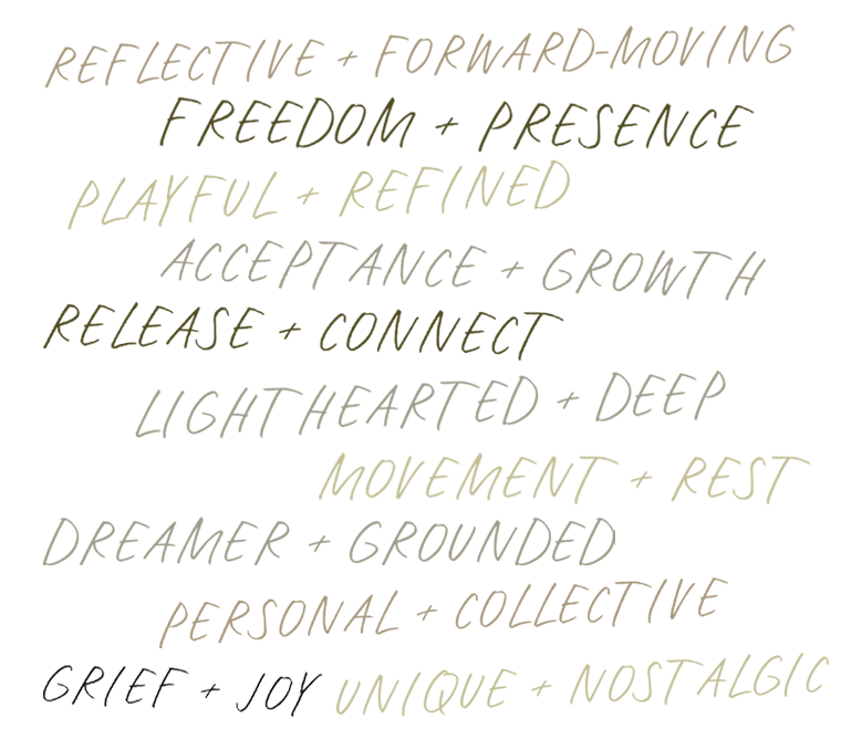 """Handwritten lettering: """"Reflective + forward-moving"""" """"Movement + rest"""" """"Acceptance + Growth"""" """"Unique + Nostalgic"""" """"Lighthearted + Deep"""" """"Grief + Joy"""" """"Release + Connect"""" """"Dreamer + grounded"""" """"Freedom + presence"""" """"Playful + Refined"""" """"Personal + Collective"""""""